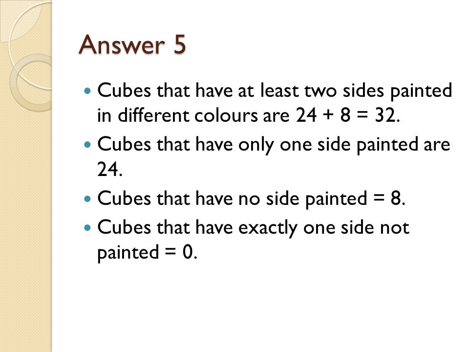 Answer 5 Cubes that have at least two sides painted in different colours are 24 + 8 = 32. Cubes that have only one side painted are 24.