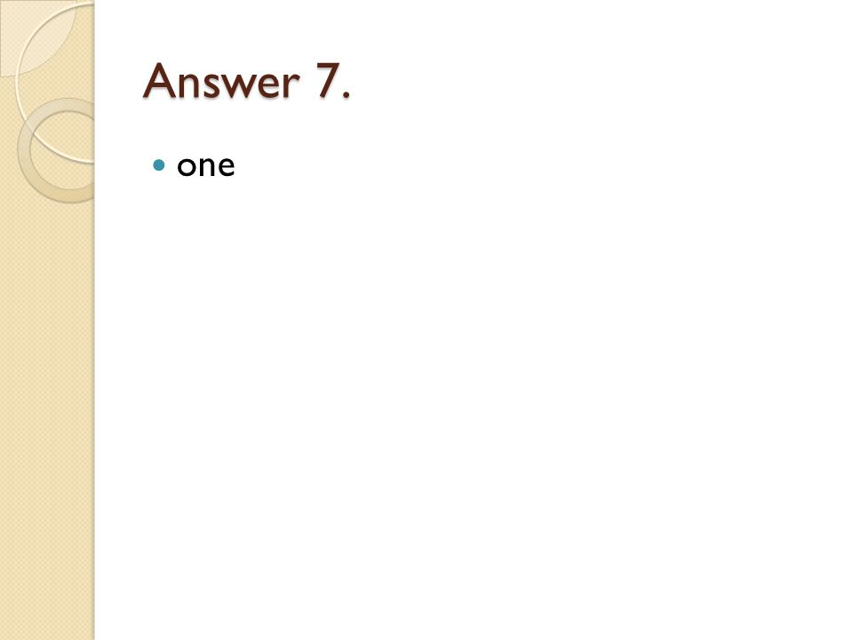 Answer 7. one