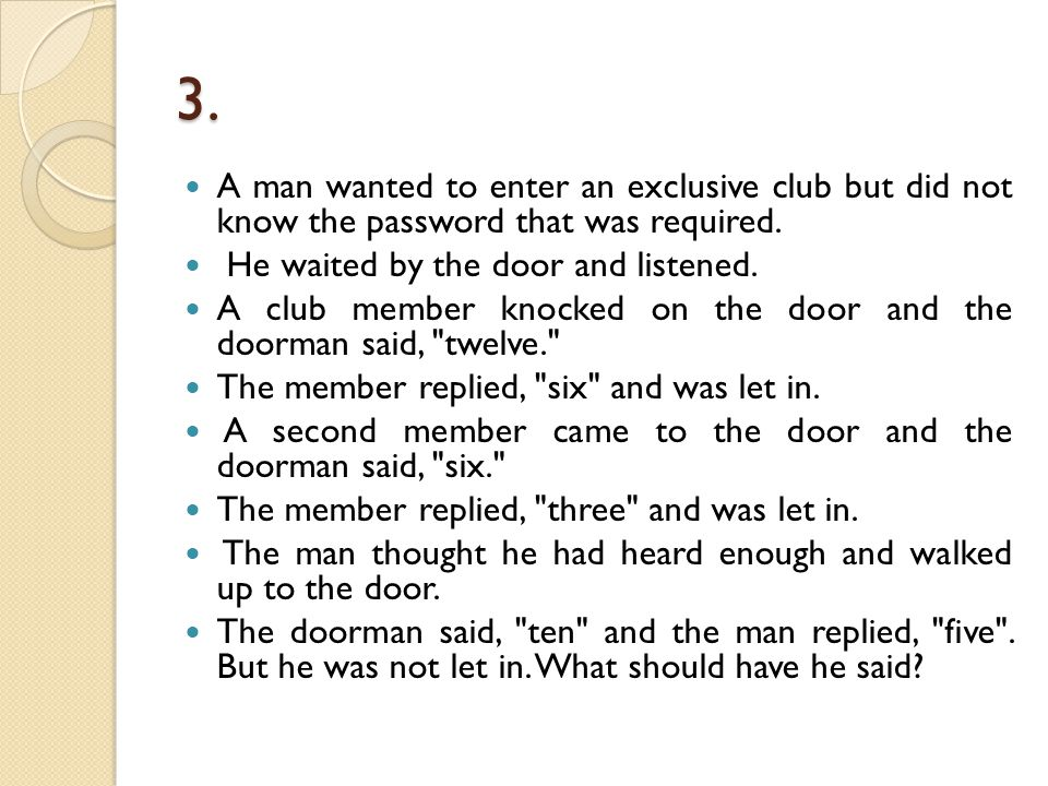 3. A man wanted to enter an exclusive club but did not know the password that was required. He waited by the door and listened.