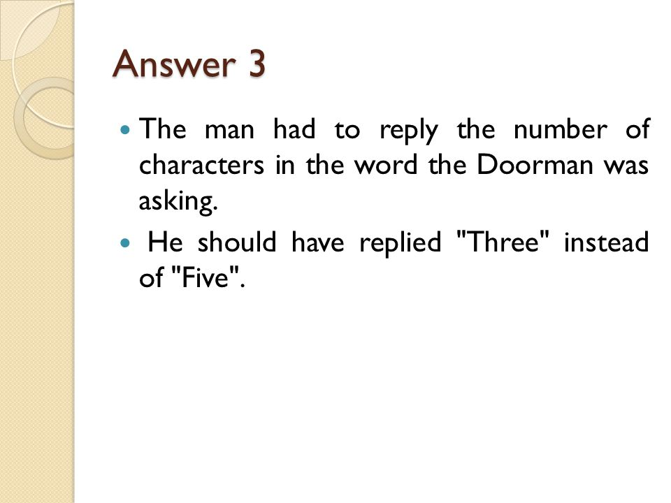 Answer 3 The man had to reply the number of characters in the word the Doorman was asking.