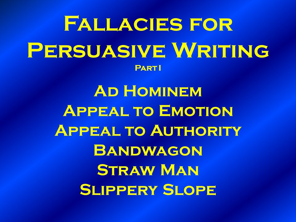 Fallacies for Persuasive Writing Part I Ad Hominem Appeal to Emotion Appeal to Authority Bandwagon Straw Man Slippery Slope