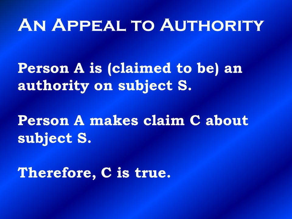 An Appeal to Authority Person A is (claimed to be) an authority on subject S.