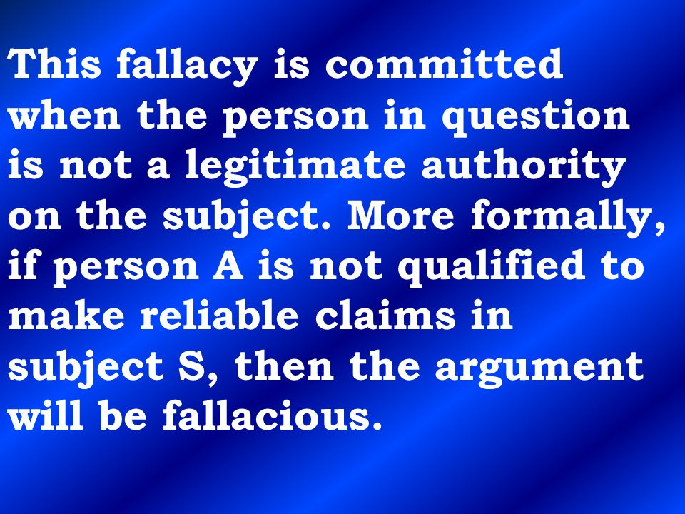 This fallacy is committed when the person in question is not a legitimate authority on the subject.