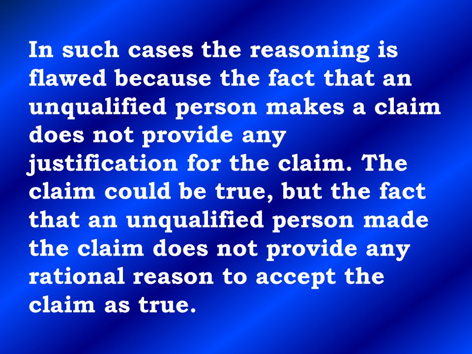 In such cases the reasoning is flawed because the fact that an unqualified person makes a claim does not provide any justification for the claim.