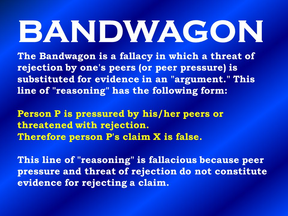 BANDWAGON The Bandwagon is a fallacy in which a threat of rejection by one s peers (or peer pressure) is substituted for evidence in an argument. This line of reasoning has the following form: Person P is pressured by his/her peers or threatened with rejection.