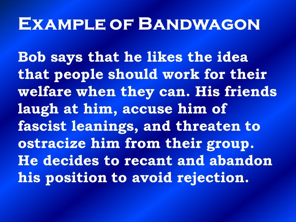 Example of Bandwagon Bob says that he likes the idea that people should work for their welfare when they can.