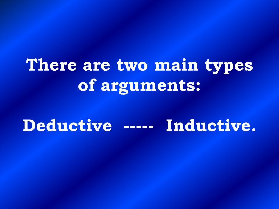 There are two main types of arguments: Deductive ----- Inductive.