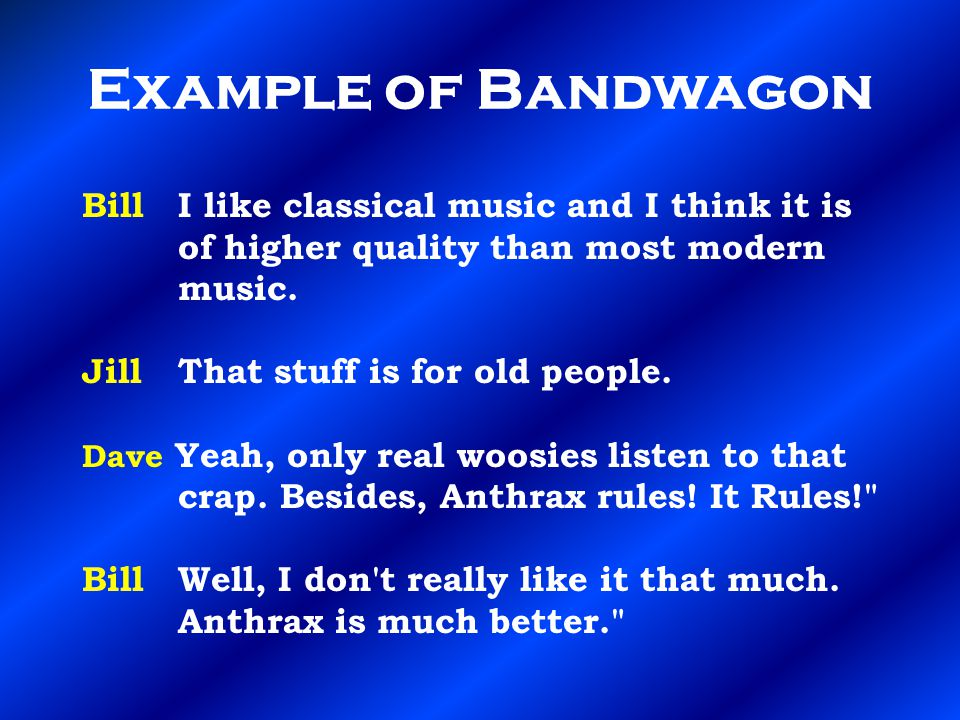 Example of Bandwagon Bill I like classical music and I think it is of higher quality than most modern music.