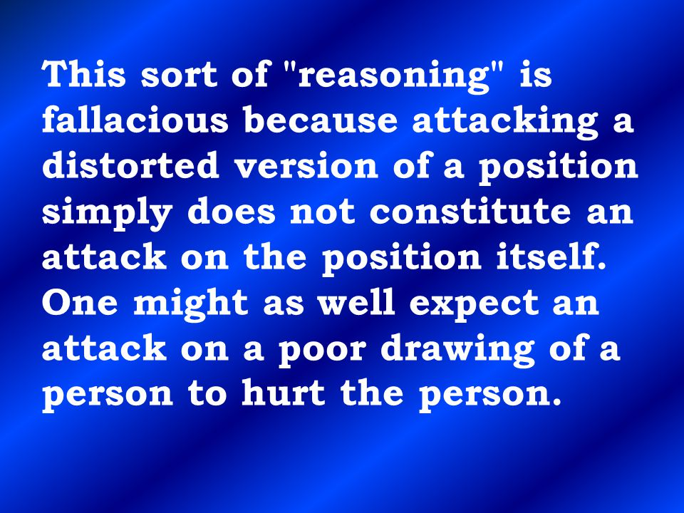 This sort of reasoning is fallacious because attacking a distorted version of a position simply does not constitute an attack on the position itself.