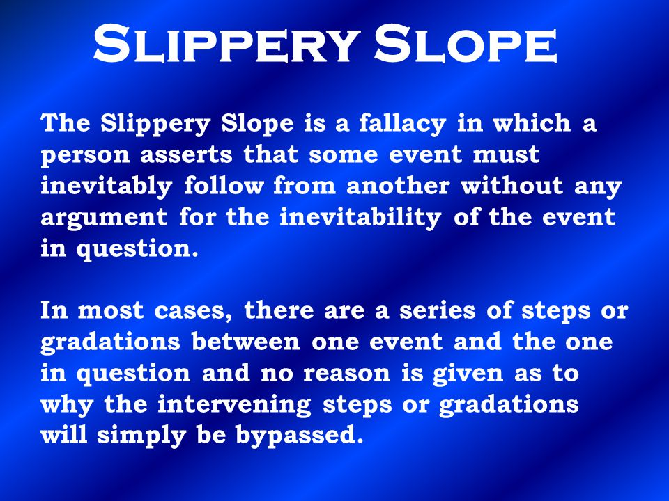 Slippery Slope The Slippery Slope is a fallacy in which a person asserts that some event must inevitably follow from another without any argument for the inevitability of the event in question.