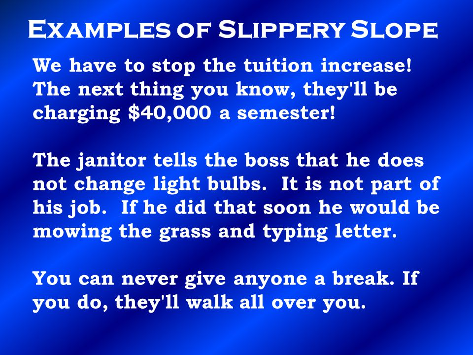 Examples of Slippery Slope We have to stop the tuition increase