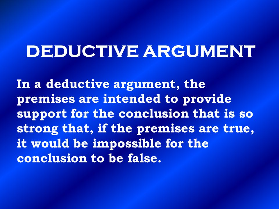 DEDUCTIVE ARGUMENT In a deductive argument, the premises are intended to provide support for the conclusion that is so strong that, if the premises are true, it would be impossible for the conclusion to be false.