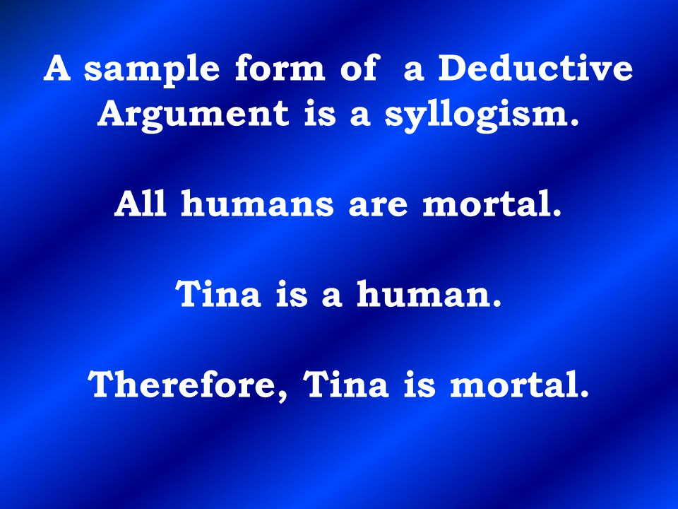 A sample form of a Deductive Argument is a syllogism