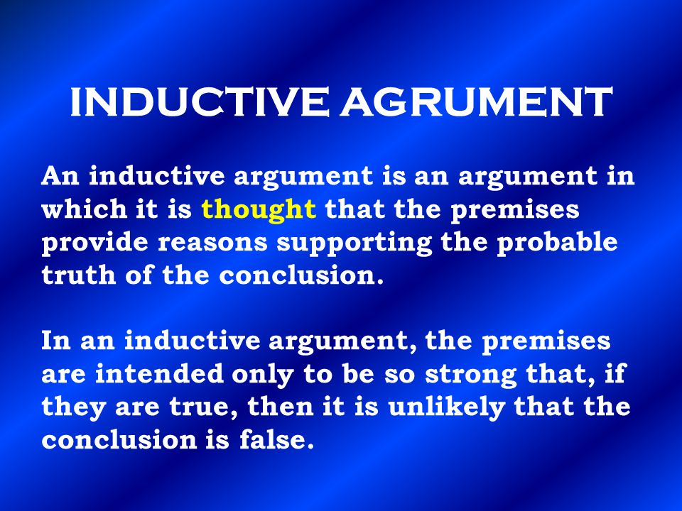 INDUCTIVE AGRUMENT An inductive argument is an argument in which it is thought that the premises provide reasons supporting the probable truth of the conclusion.