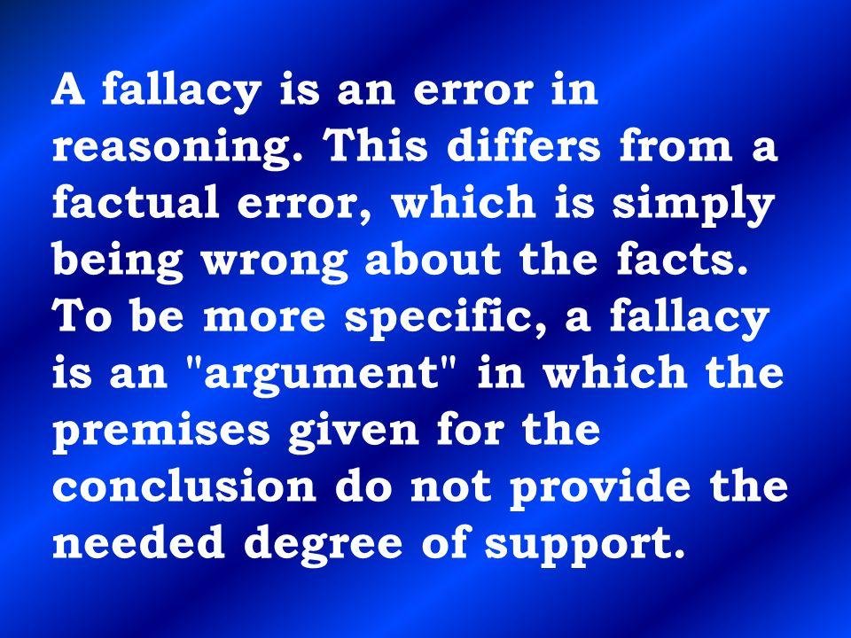 A fallacy is an error in reasoning
