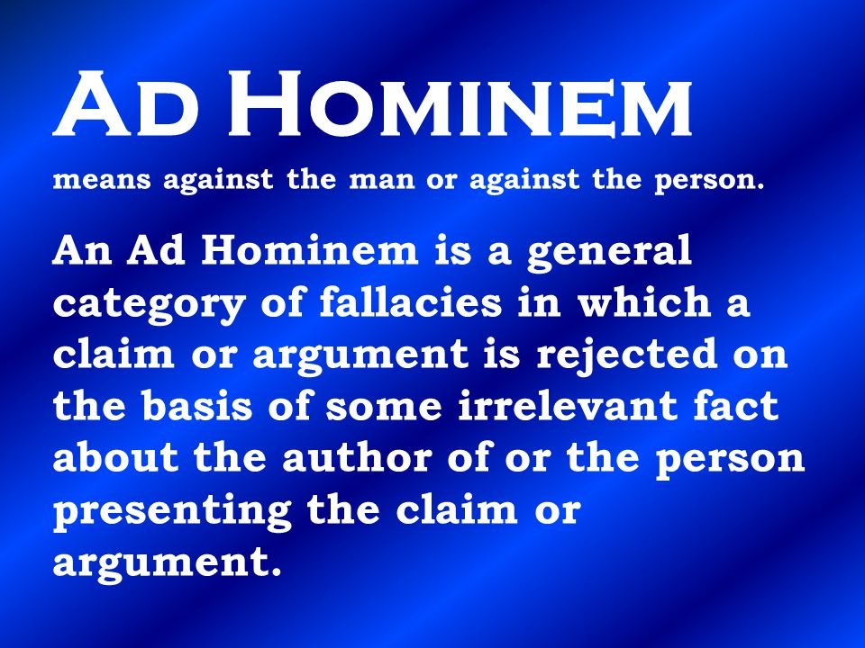 Ad Hominem means against the man or against the person