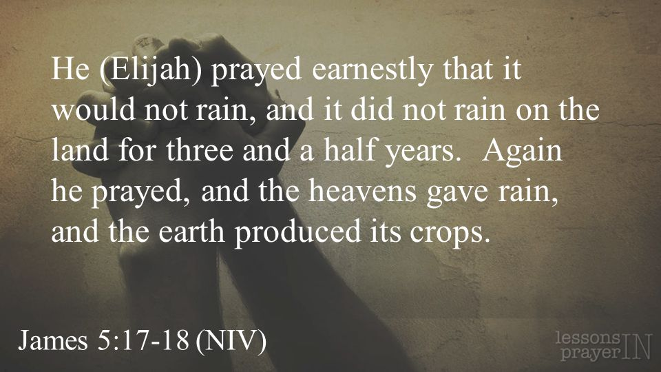 He (Elijah) prayed earnestly that it would not rain, and it did not rain on the land for three and a half years. Again he prayed, and the heavens gave rain, and the earth produced its crops.