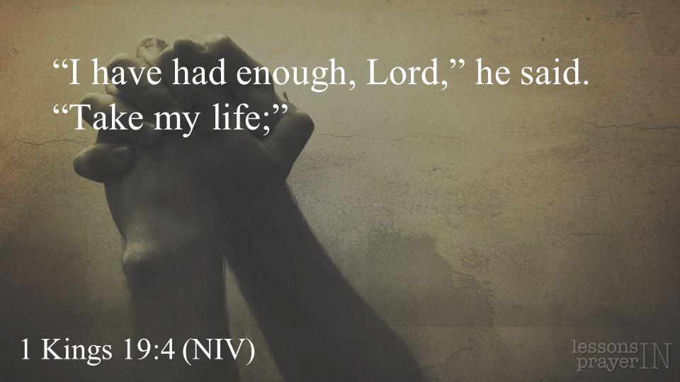 I have had enough, Lord, he said. Take my life;