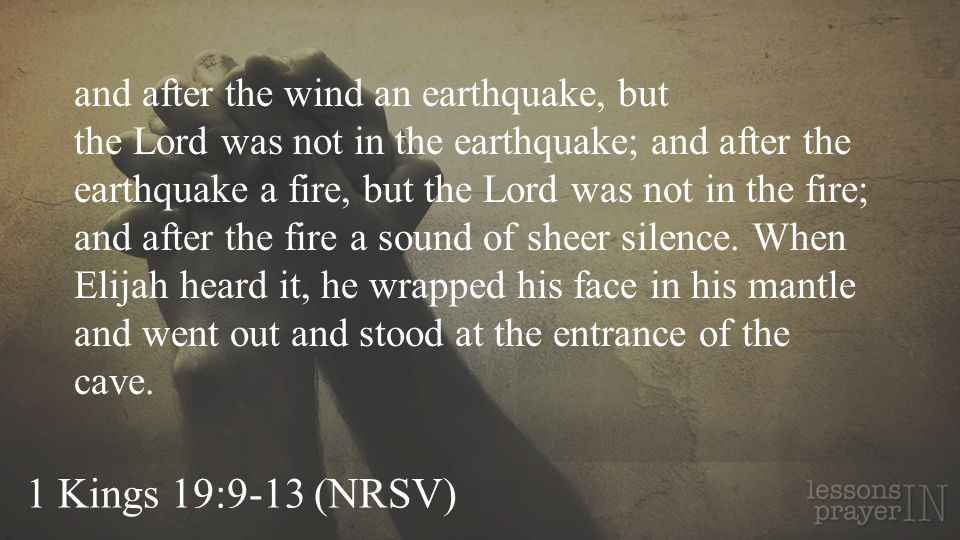and after the wind an earthquake, but the Lord was not in the earthquake; and after the earthquake a fire, but the Lord was not in the fire; and after the fire a sound of sheer silence. When Elijah heard it, he wrapped his face in his mantle and went out and stood at the entrance of the cave.