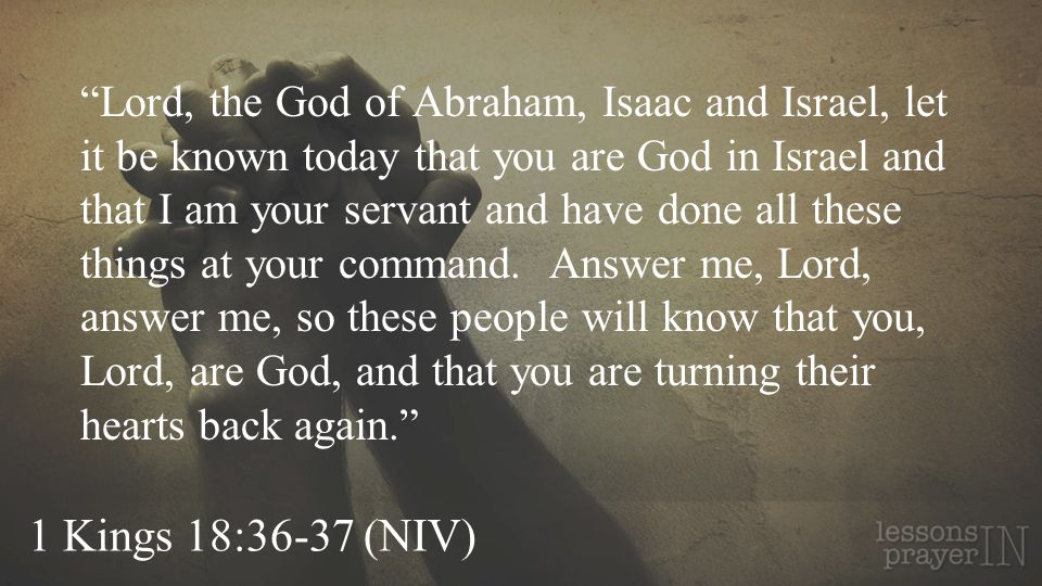 Lord, the God of Abraham, Isaac and Israel, let it be known today that you are God in Israel and that I am your servant and have done all these things at your command. Answer me, Lord, answer me, so these people will know that you, Lord, are God, and that you are turning their hearts back again.