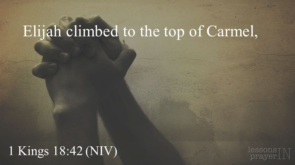Elijah climbed to the top of Carmel,