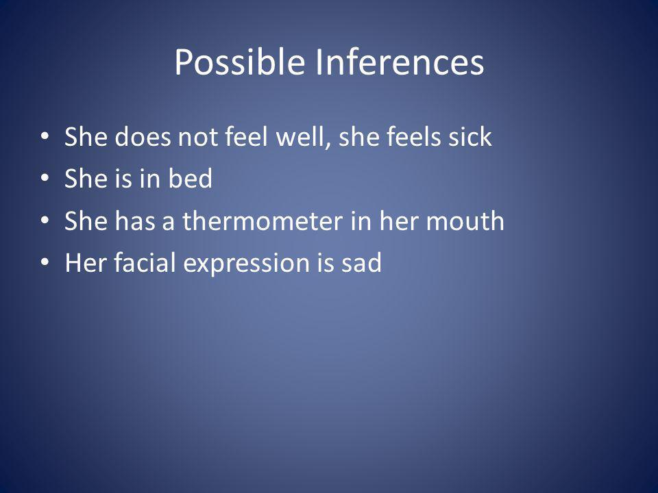 Possible Inferences She does not feel well, she feels sick