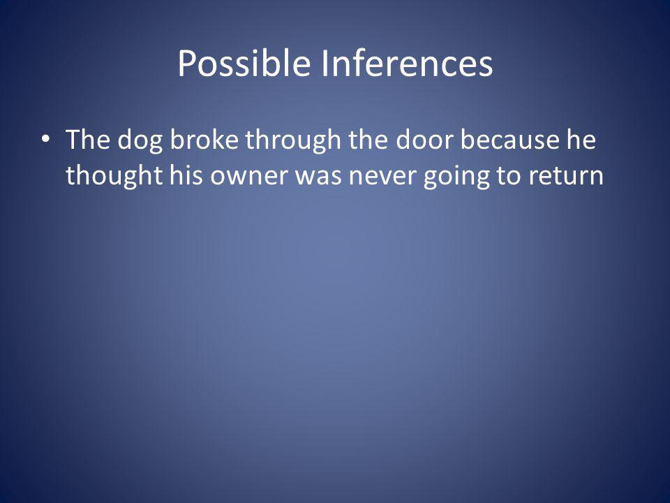 Possible Inferences The dog broke through the door because he thought his owner was never going to return.