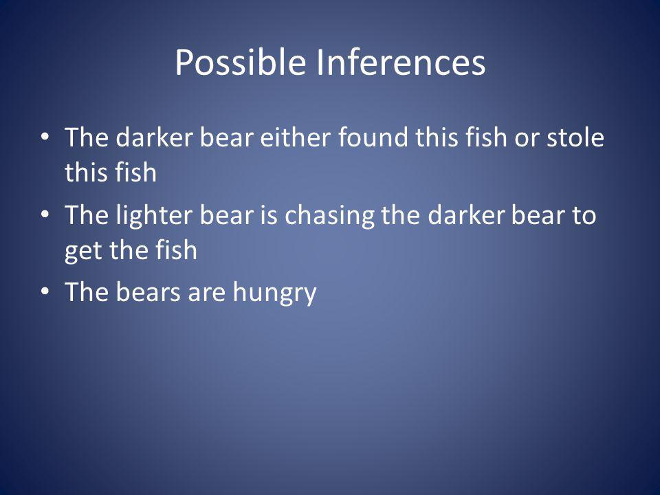 Possible Inferences The darker bear either found this fish or stole this fish. The lighter bear is chasing the darker bear to get the fish.