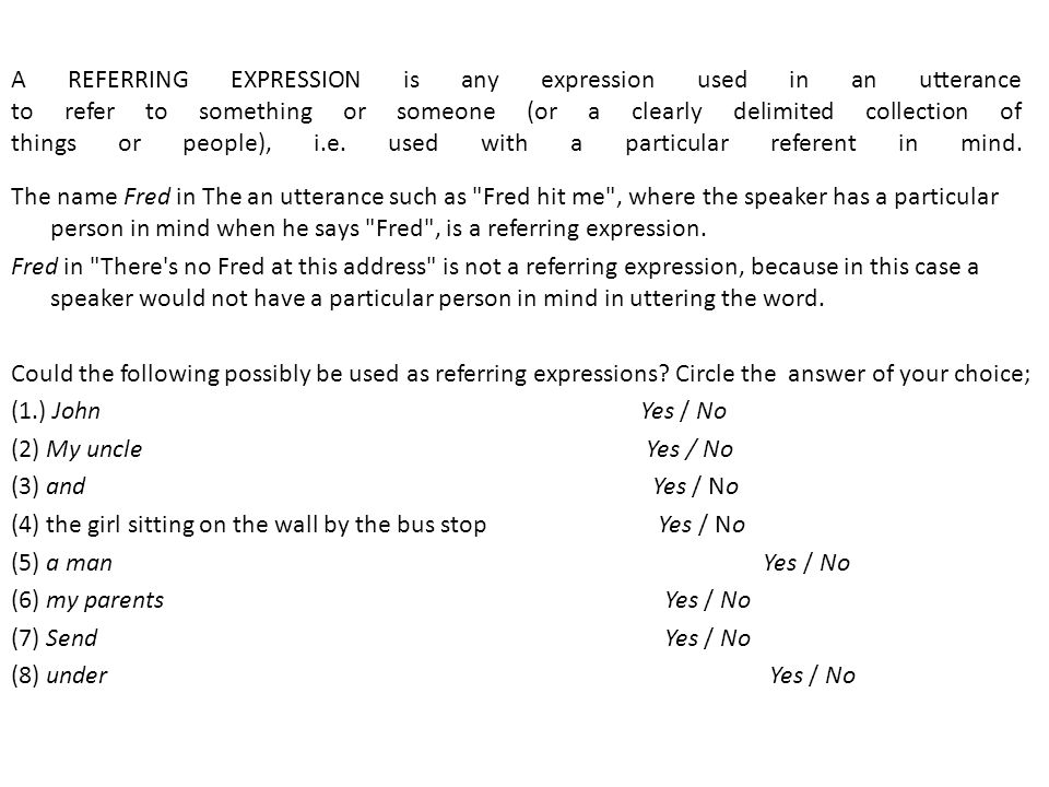 A REFERRING EXPRESSION is any expression used in an utterance to refer to something or someone (or a clearly delimited collection of things or people), i.e. used with a particular referent in mind.