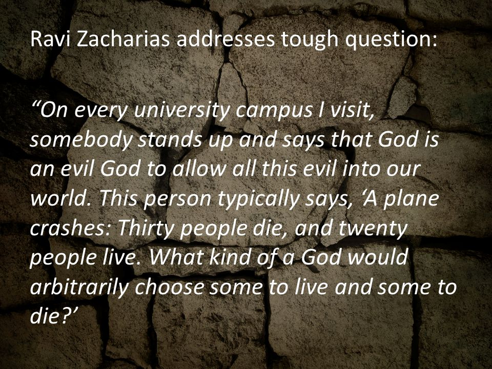 Ravi Zacharias addresses tough question: On every university campus I visit, somebody stands up and says that God is an evil God to allow all this evil into our world.