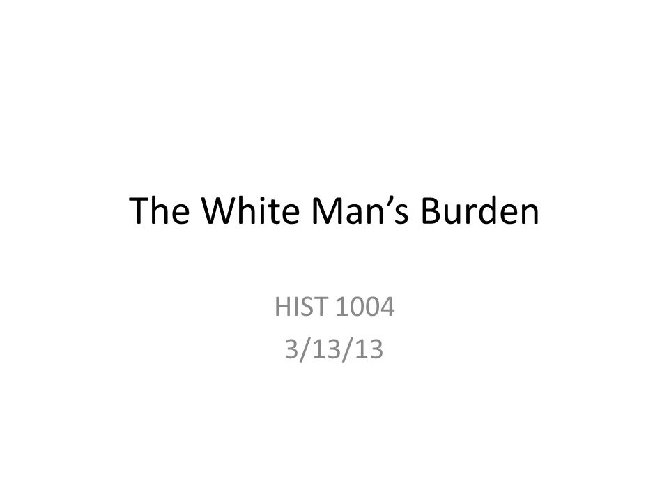 The White Man's Burden HIST 1004 3/13/13
