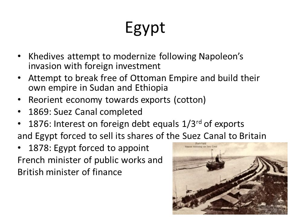 Egypt Khedives attempt to modernize following Napoleon's invasion with foreign investment.