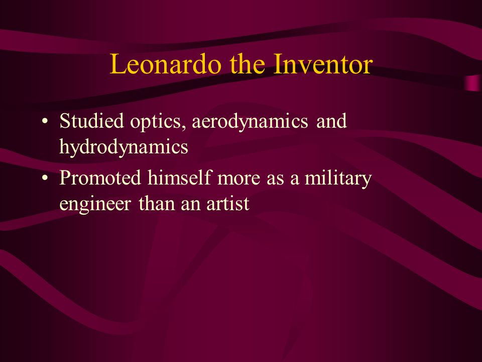 Leonardo the Inventor Studied optics, aerodynamics and hydrodynamics