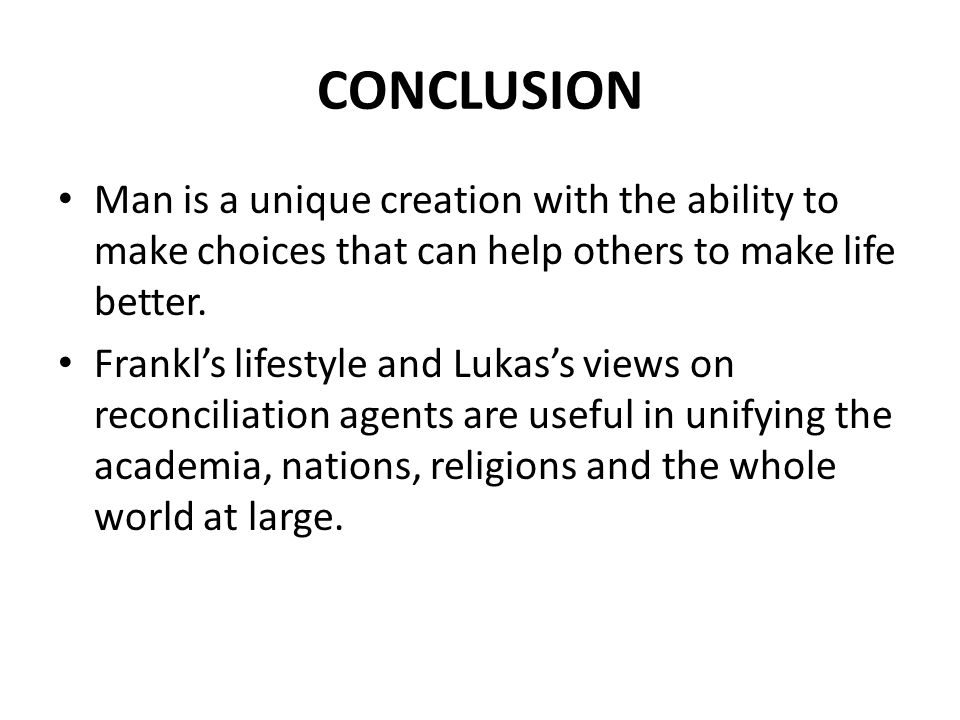 CONCLUSION Man is a unique creation with the ability to make choices that can help others to make life better.