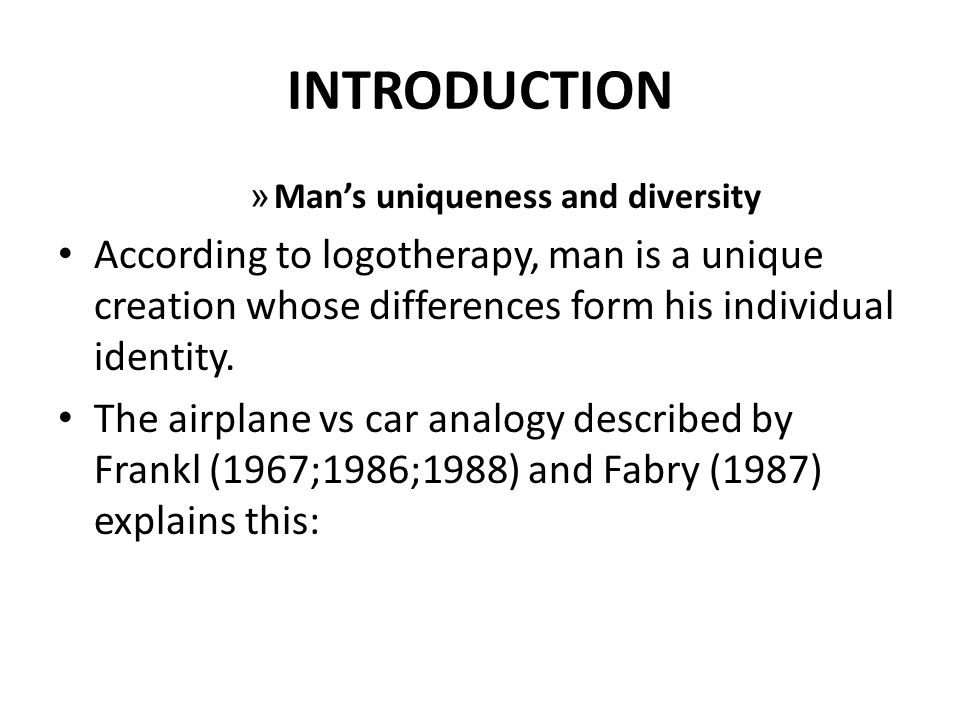 INTRODUCTION Man's uniqueness and diversity. According to logotherapy, man is a unique creation whose differences form his individual identity.