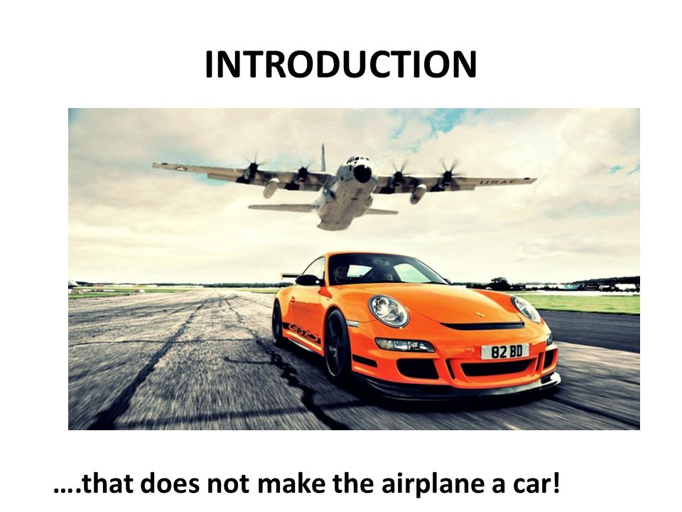INTRODUCTION ….that does not make the airplane a car!