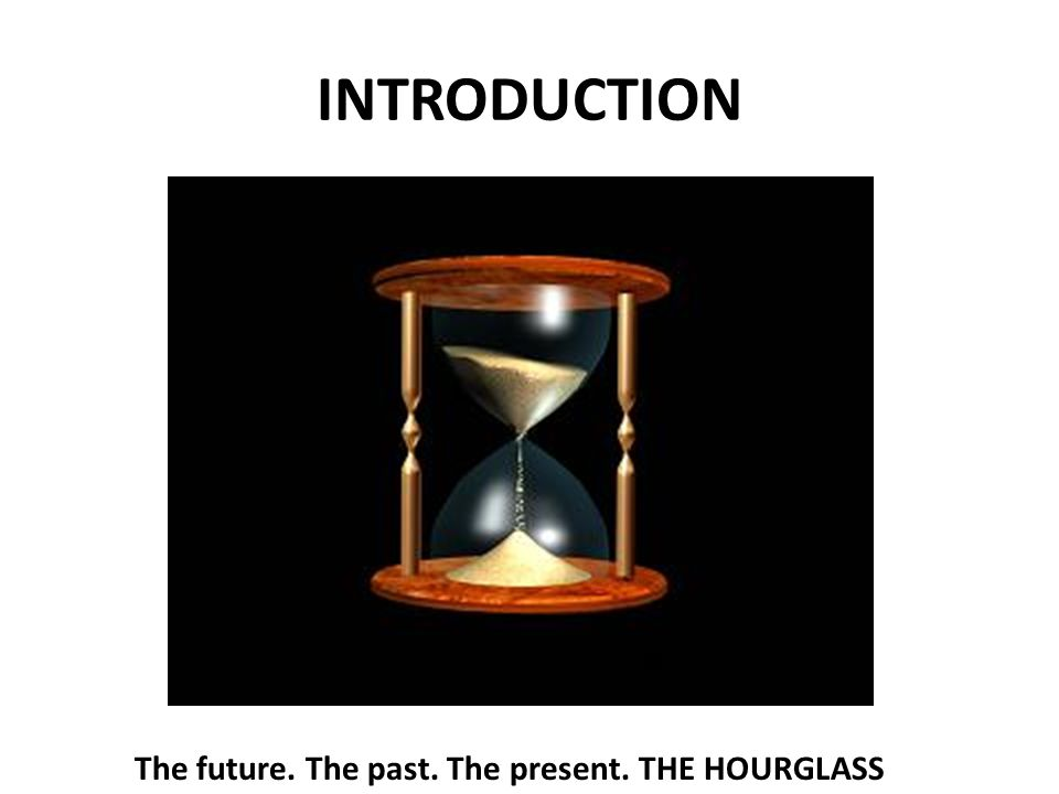 INTRODUCTION The future. The past. The present. THE HOURGLASS