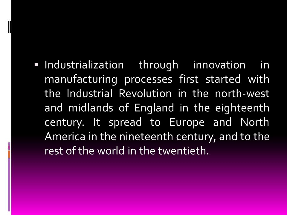 Industrialization through innovation in manufacturing processes first started with the Industrial Revolution in the north-west and midlands of England in the eighteenth century.
