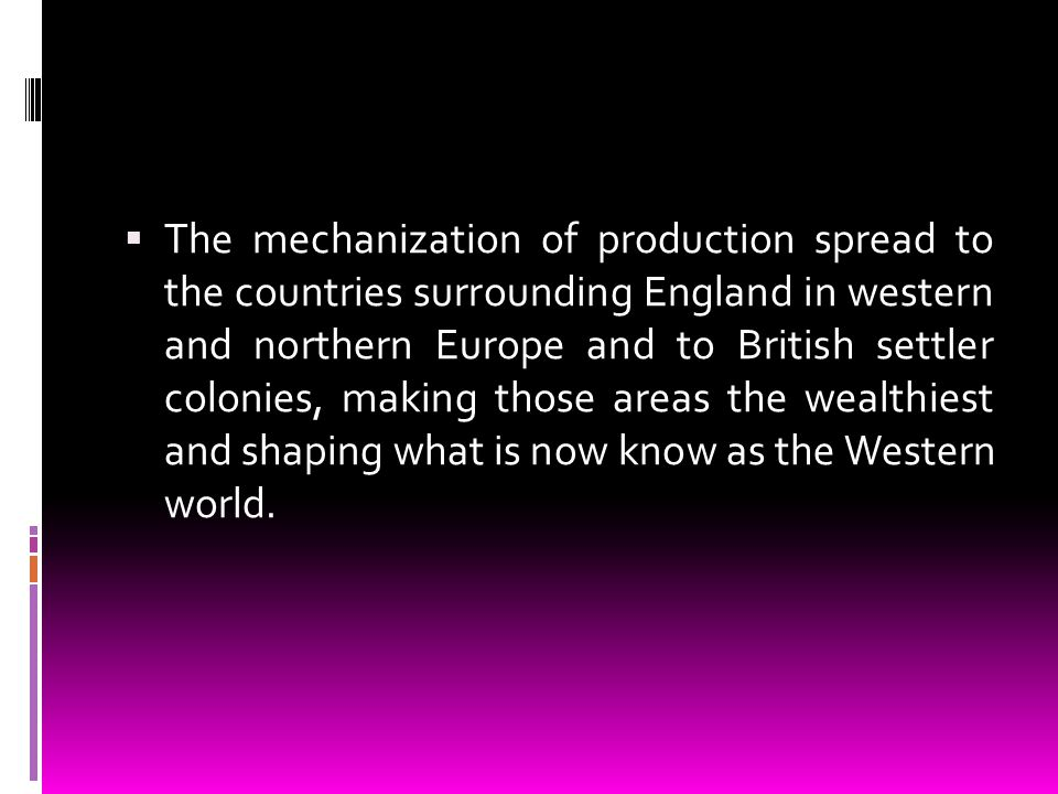 The mechanization of production spread to the countries surrounding England in western and northern Europe and to British settler colonies, making those areas the wealthiest and shaping what is now know as the Western world.