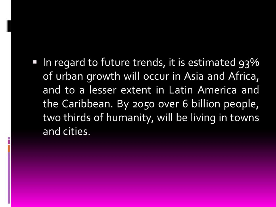 In regard to future trends, it is estimated 93% of urban growth will occur in Asia and Africa, and to a lesser extent in Latin America and the Caribbean.