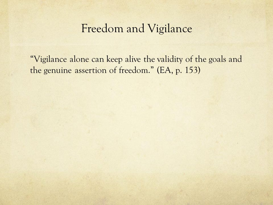 Freedom and Vigilance Vigilance alone can keep alive the validity of the goals and the genuine assertion of freedom. (EA, p.