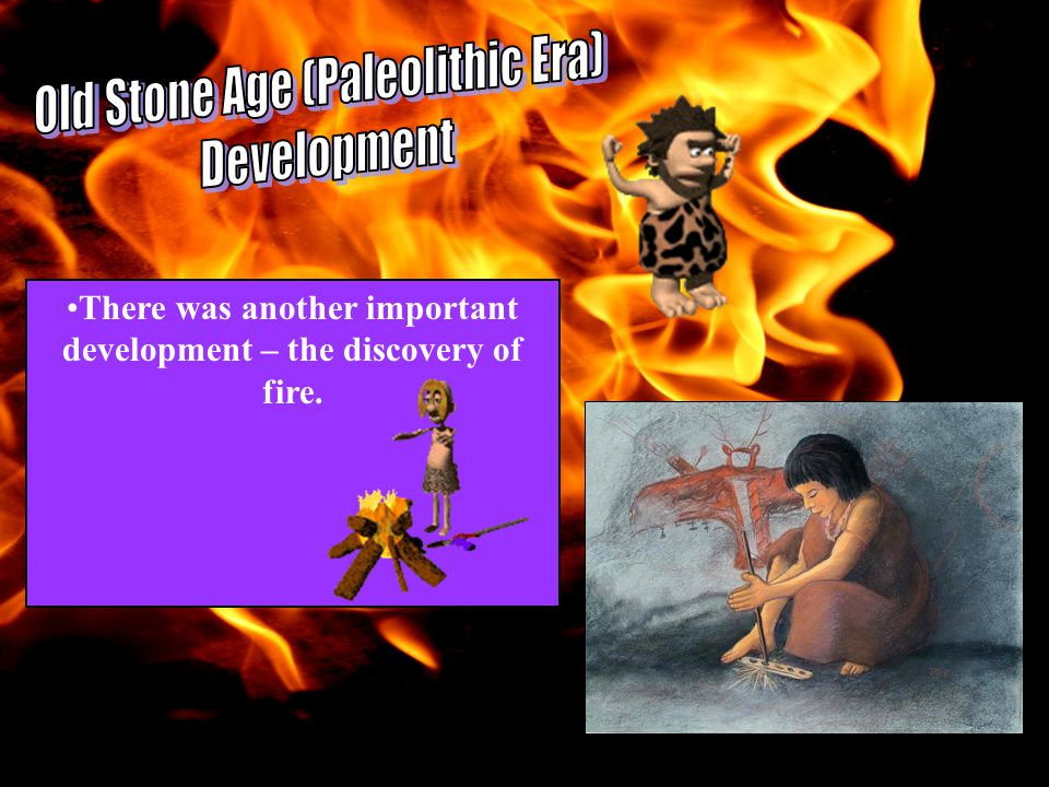 There was another important development – the discovery of fire.