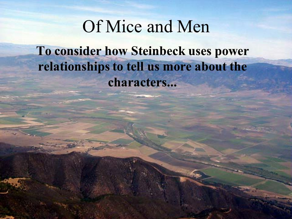Of Mice and Men To consider how Steinbeck uses power relationships to tell us more about the characters...