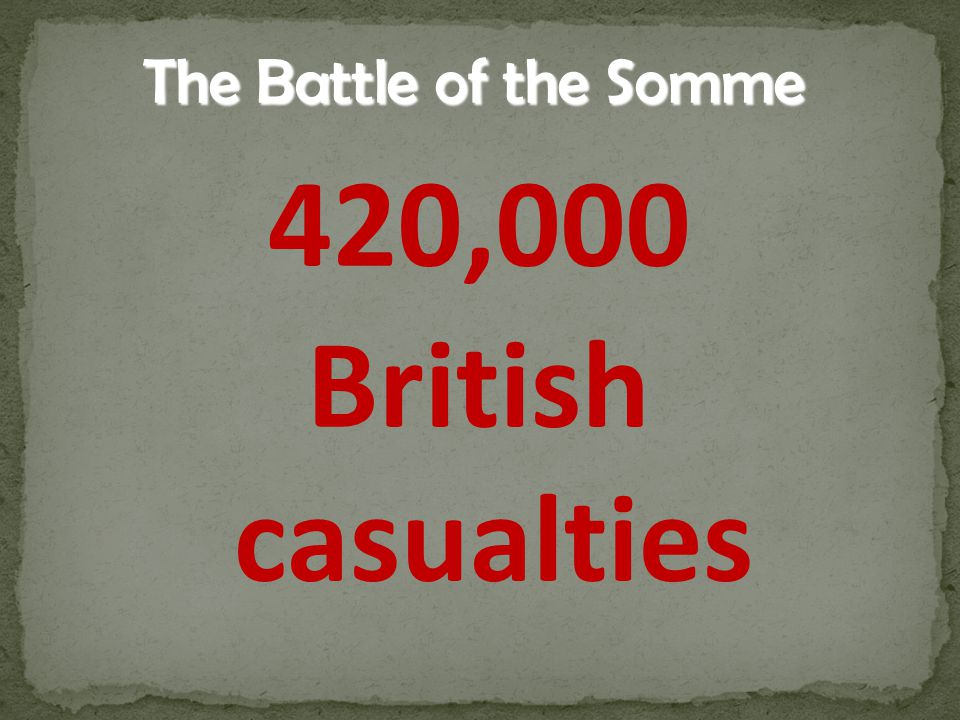 The Battle of the Somme 420,000 British casualties