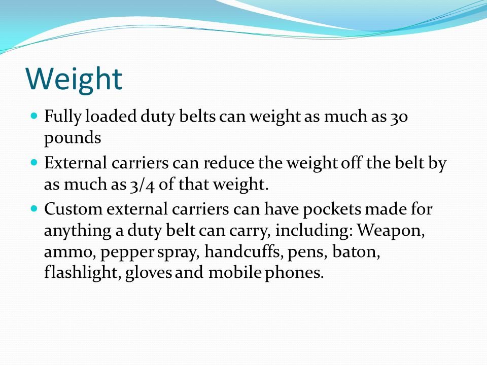 Weight Fully loaded duty belts can weight as much as 30 pounds