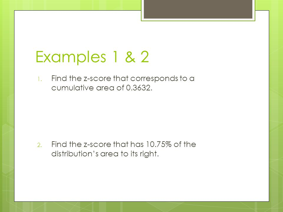 Examples 1 & 2 Find the z-score that corresponds to a cumulative area of 0.3632.