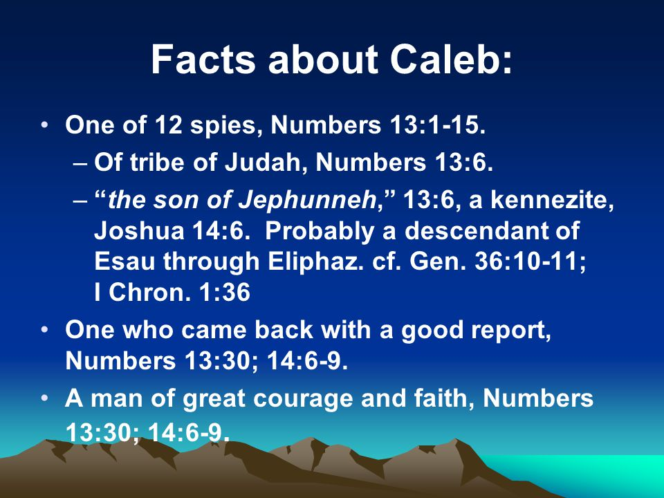 Facts about Caleb: One of 12 spies, Numbers 13:1-15.