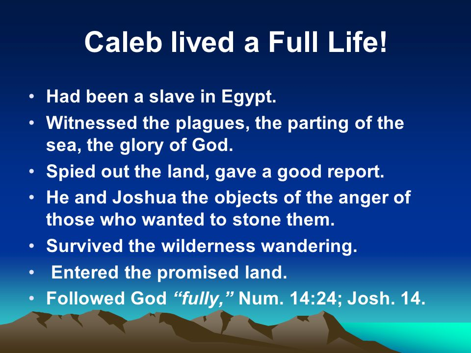 Caleb lived a Full Life! Had been a slave in Egypt.