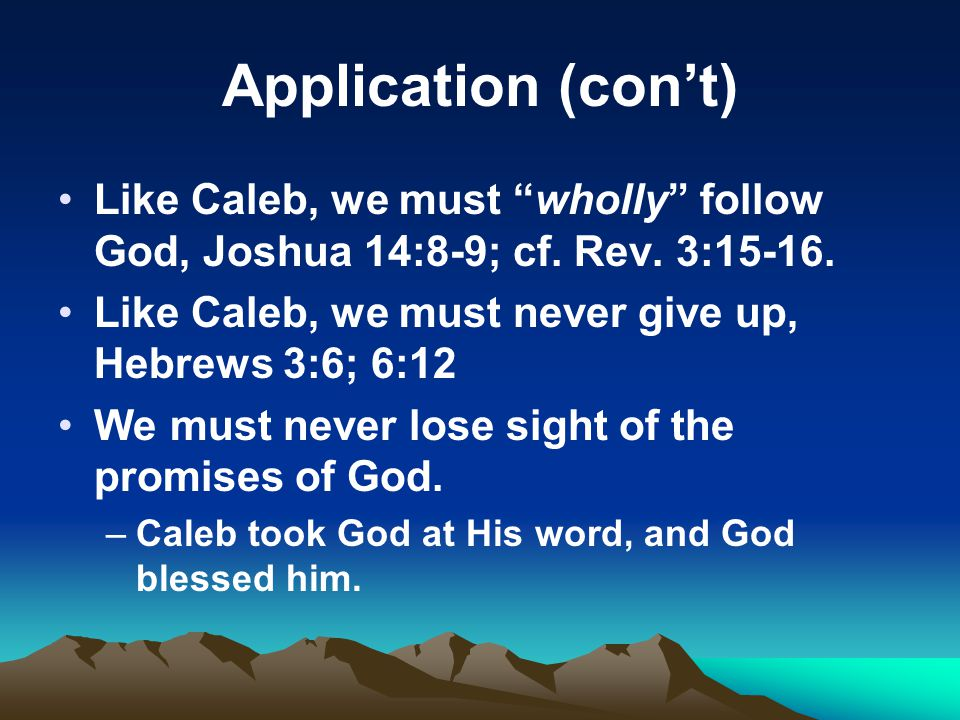 Application (con't) Like Caleb, we must wholly follow God, Joshua 14:8-9; cf. Rev. 3:15-16. Like Caleb, we must never give up, Hebrews 3:6; 6:12.