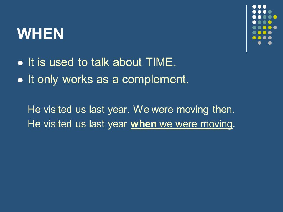 WHEN It is used to talk about TIME. It only works as a complement.